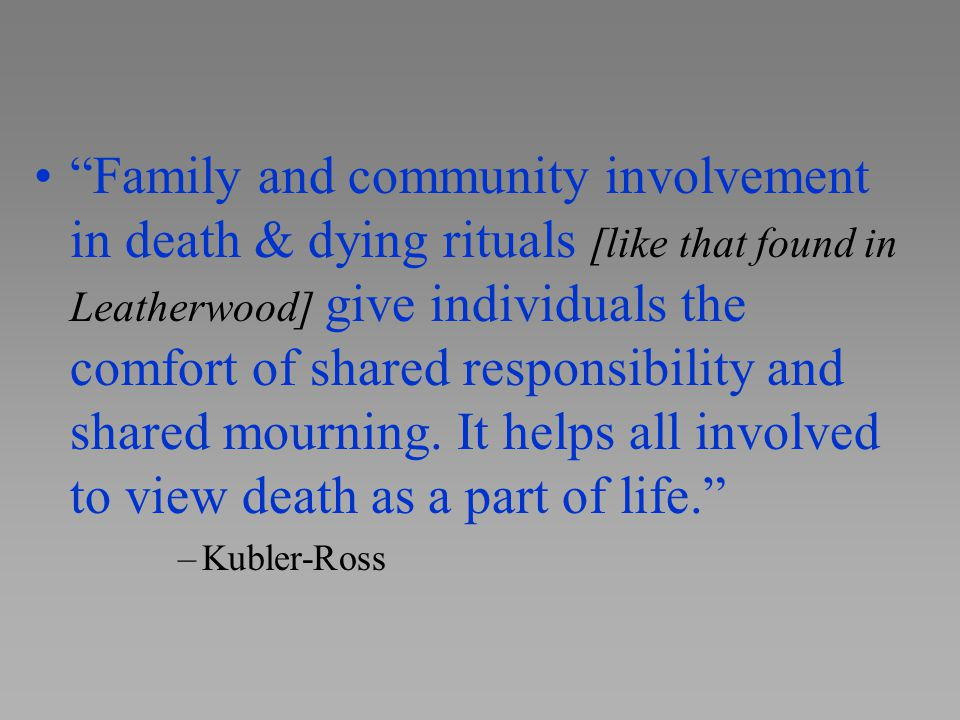Family and community involvement in death & dying rituals [like that found in Leatherwood] give individuals the comfort of shared responsibility and shared mourning. It helps all involved to view death as a part of life.